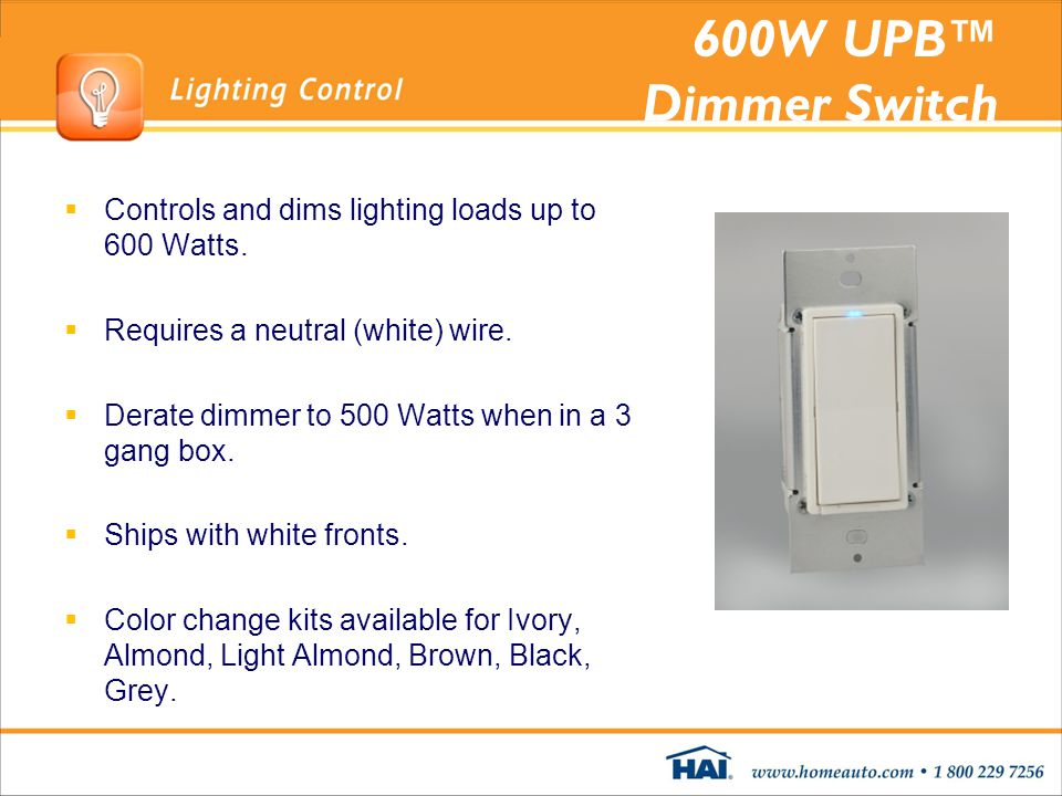 600W UPB™ Dimmer Switch Controls and dims lighting loads up to 600 Watts. Requires a neutral (white) wire.