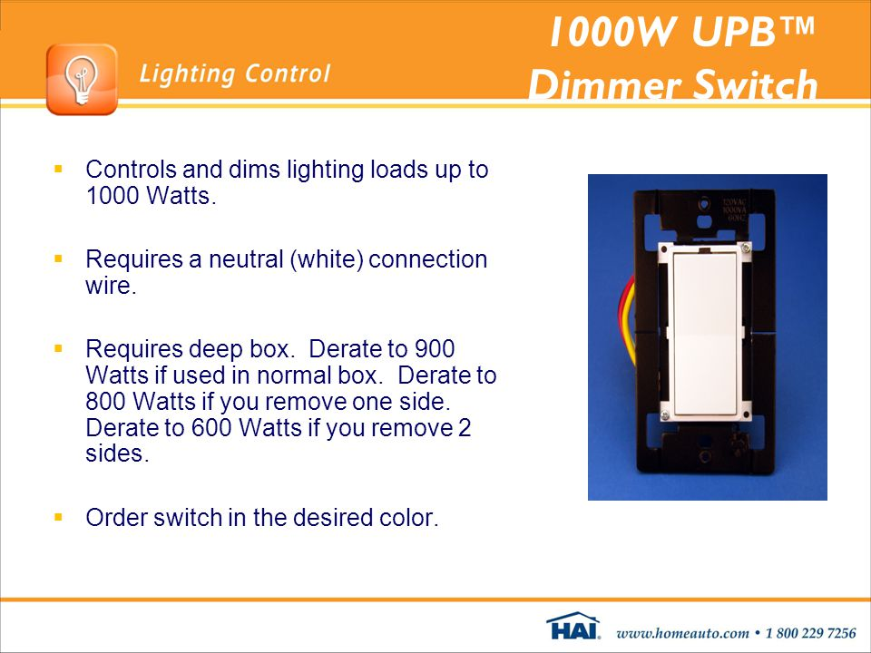 1000W UPB™ Dimmer Switch Controls and dims lighting loads up to 1000 Watts. Requires a neutral (white) connection wire.