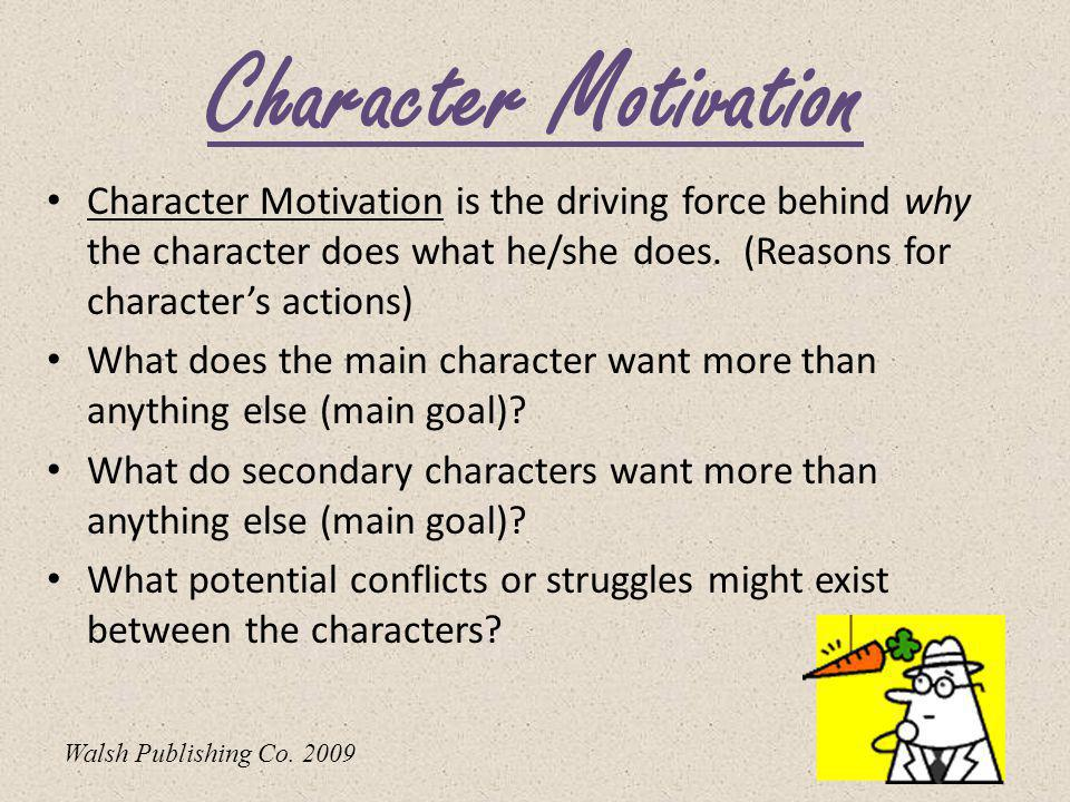 Character Motivation Character Motivation is the driving force behind why the character does what he/she does. (Reasons for character's actions)