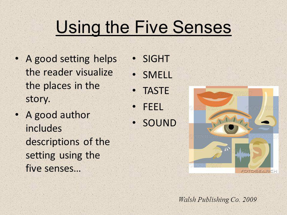 Using the Five Senses A good setting helps the reader visualize the places in the story.