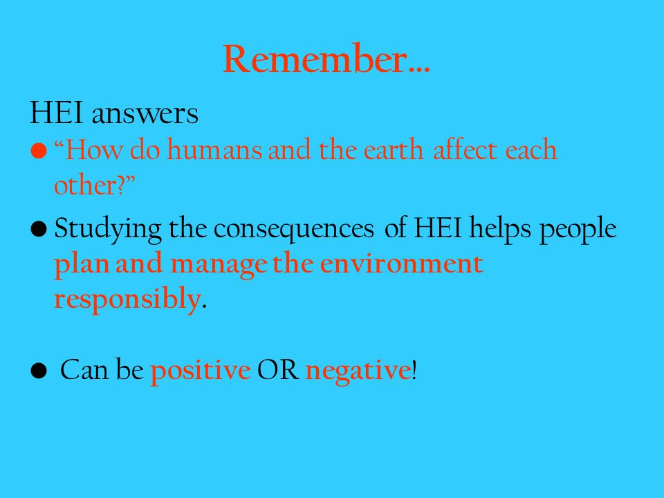 Remember… HEI answers How do humans and the earth affect each other