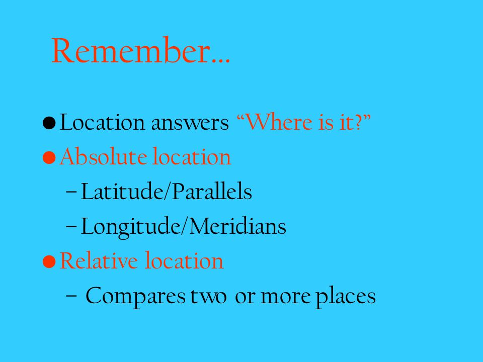 Remember… Location answers Where is it Absolute location