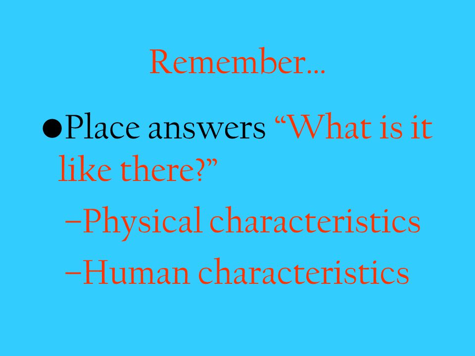 Remember… Place answers What is it like there Physical characteristics Human characteristics