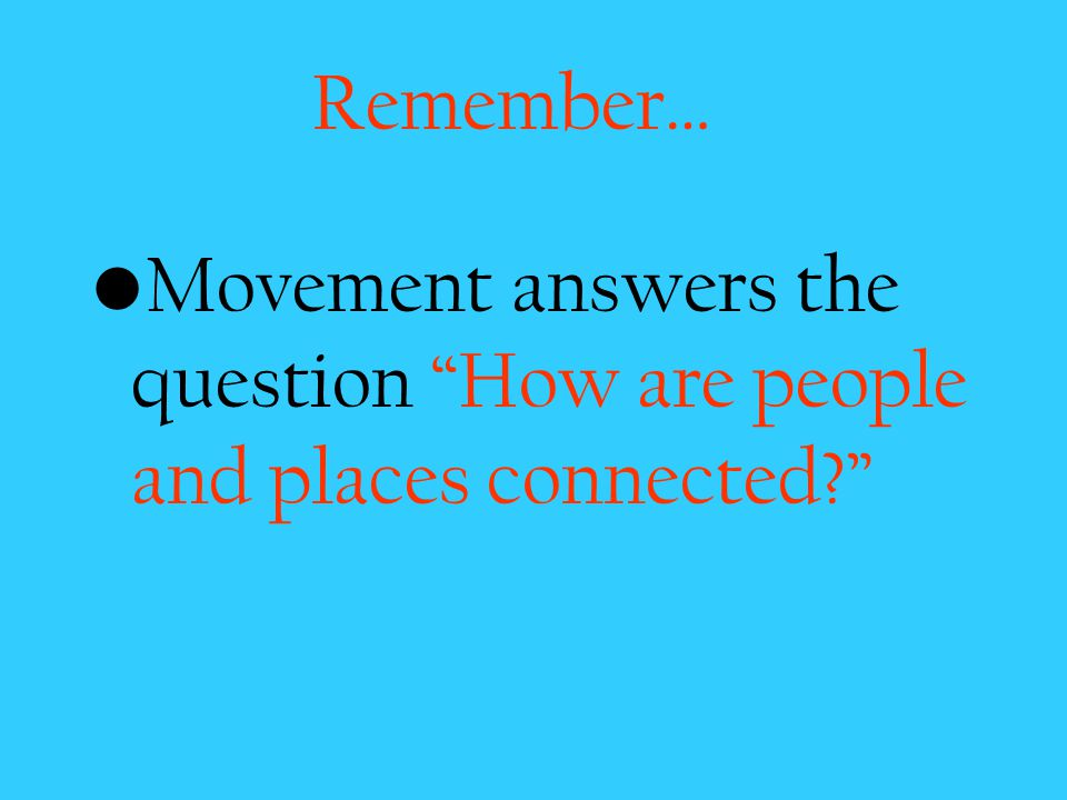 Remember… Movement answers the question How are people and places connected