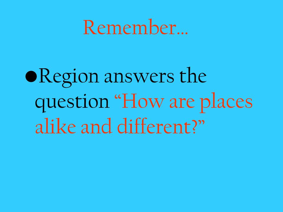 Remember… Region answers the question How are places alike and different