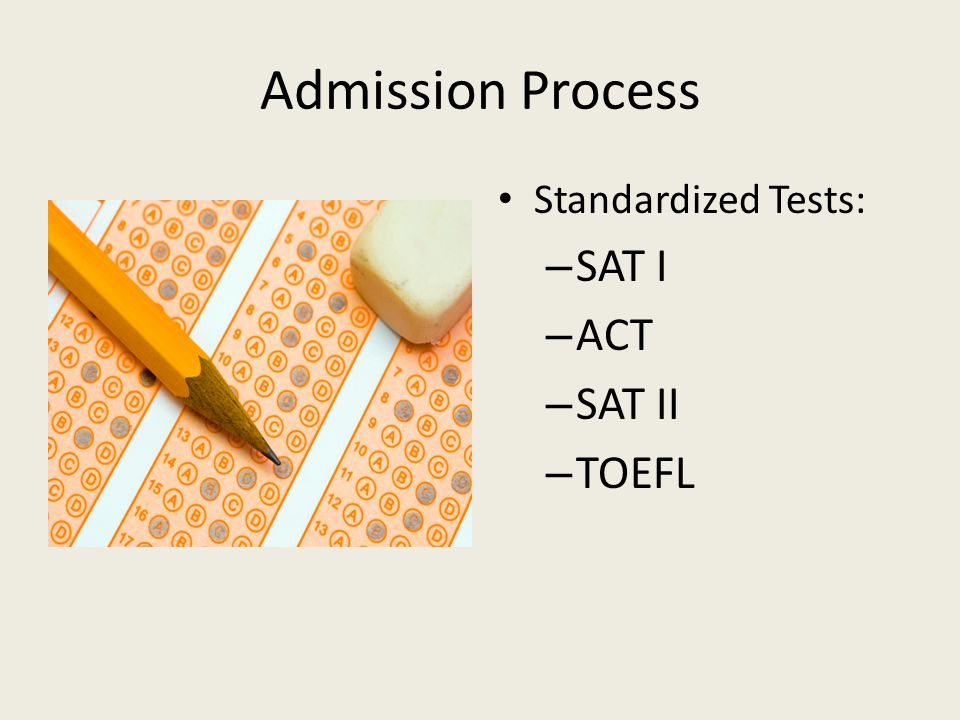 Admission Process Standardized Tests: SAT I ACT SAT II TOEFL