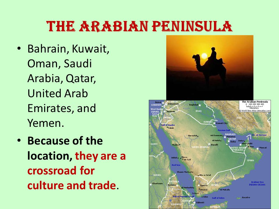 The Arabian Peninsula Bahrain, Kuwait, Oman, Saudi Arabia, Qatar, United Arab Emirates, and Yemen.