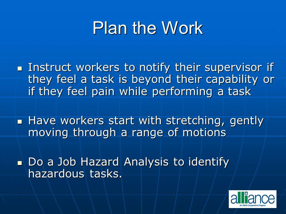 Plan the Work Instruct workers to notify their supervisor if they feel a task is beyond their capability or if they feel pain while performing a task.