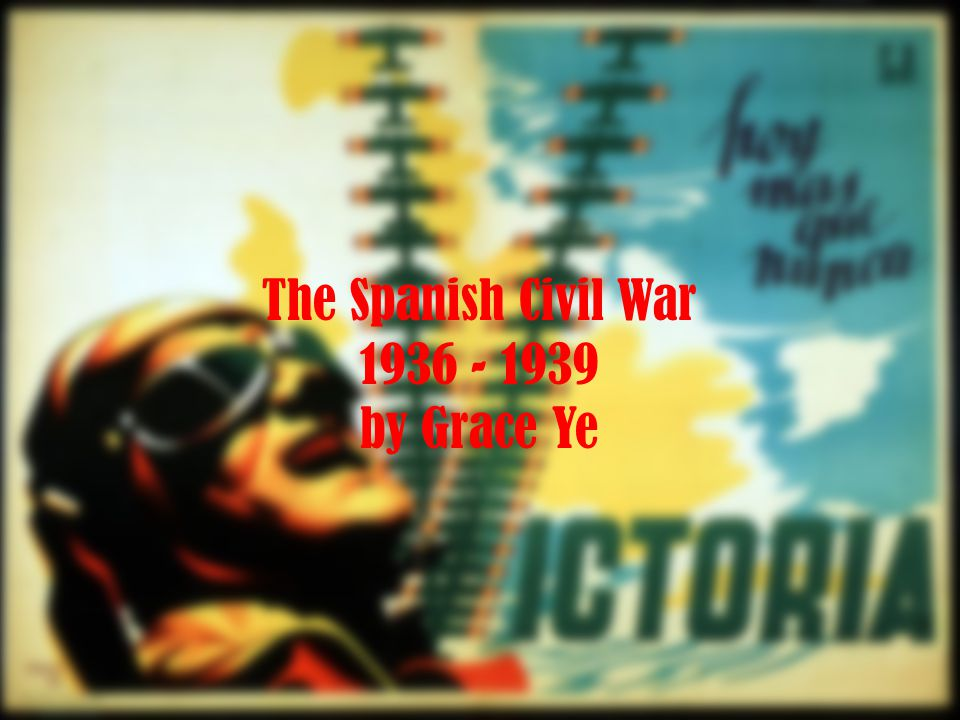 The Spanish Civil War 1936 - 1939 by Grace Ye