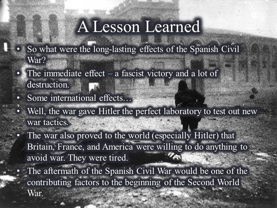 A Lesson Learned So what were the long-lasting effects of the Spanish Civil War The immediate effect – a fascist victory and a lot of destruction.