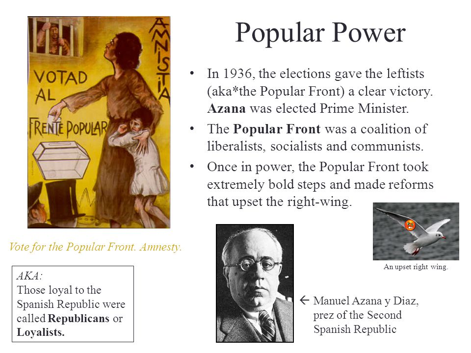 Popular Power In 1936, the elections gave the leftists (aka*the Popular Front) a clear victory. Azana was elected Prime Minister.