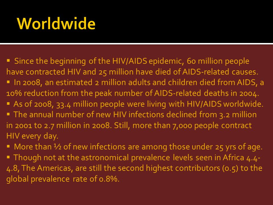 Worldwide Since the beginning of the HIV/AIDS epidemic, 60 million people have contracted HIV and 25 million have died of AIDS-related causes.