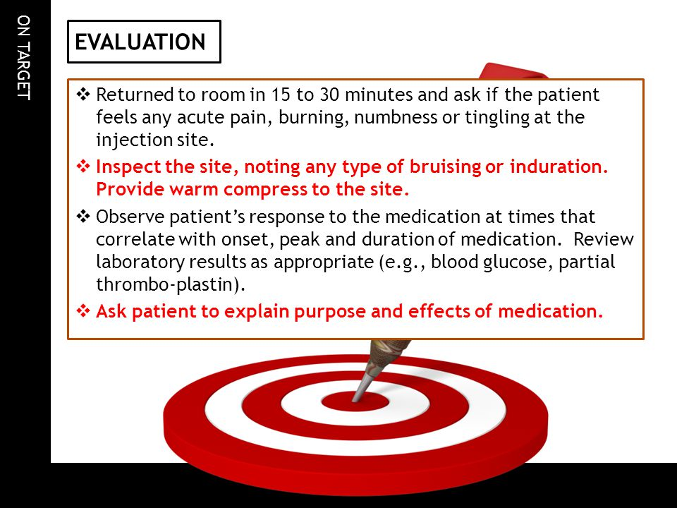 EVALUATION Returned to room in 15 to 30 minutes and ask if the patient feels any acute pain, burning, numbness or tingling at the injection site.