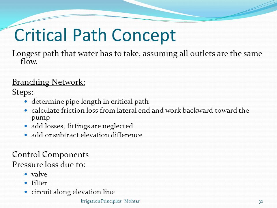 Critical Path Concept Longest path that water has to take, assuming all outlets are the same flow. Branching Network: