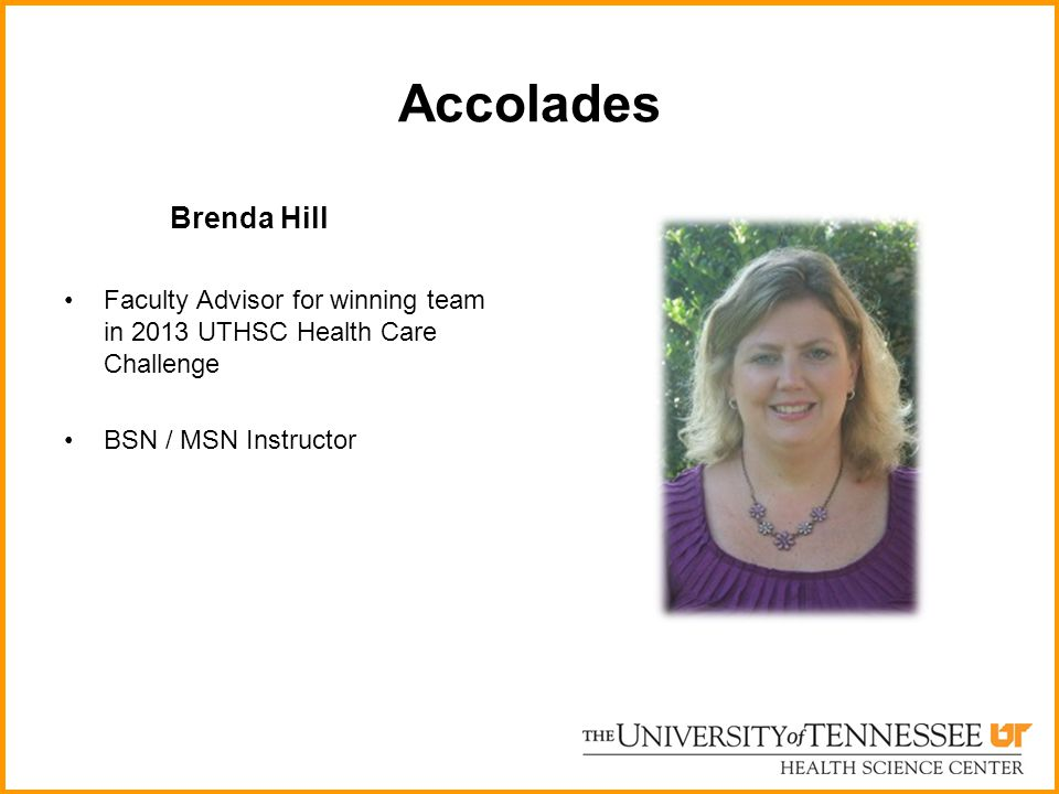 Accolades Brenda Hill. Faculty Advisor for winning team in 2013 UTHSC Health Care Challenge.