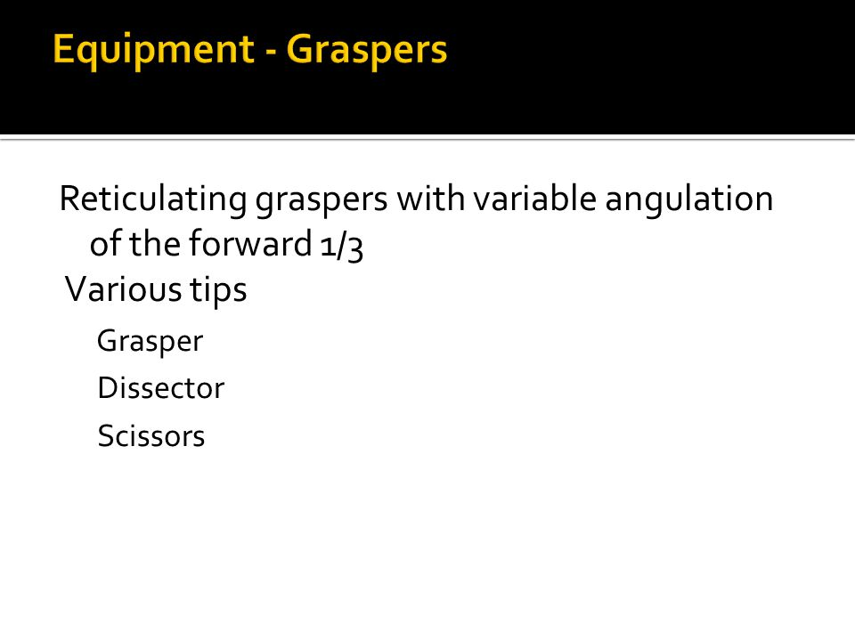 Equipment - Graspers Reticulating graspers with variable angulation of the forward 1/3. Various tips.