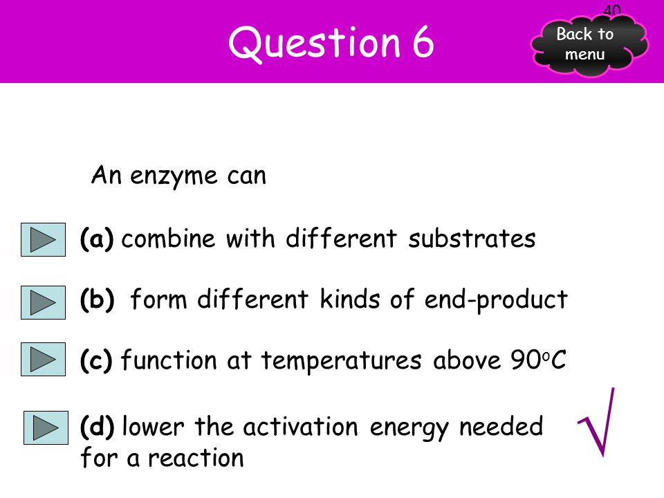 √ Question 6 An enzyme can (a) combine with different substrates