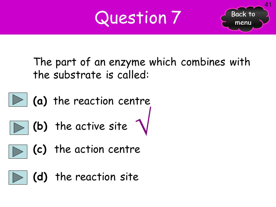 Question 7 41. Back to menu. The part of an enzyme which combines with the substrate is called: (a) the reaction centre.