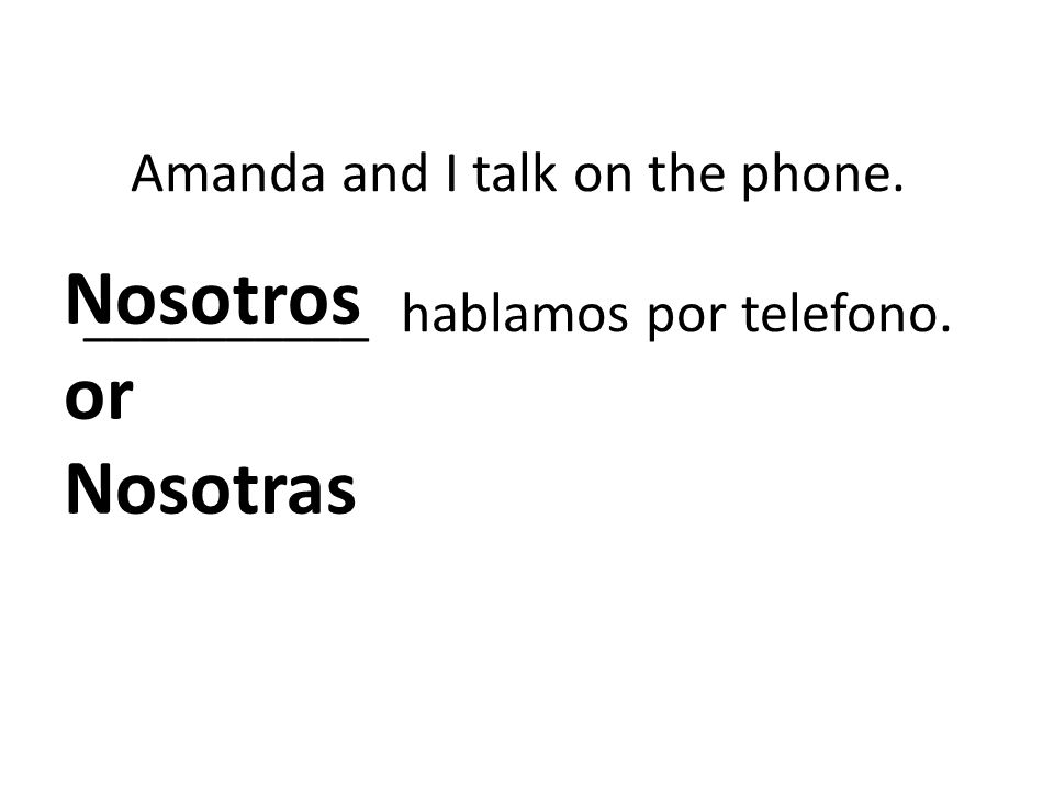 Amanda and I talk on the phone. __________ hablamos por telefono.