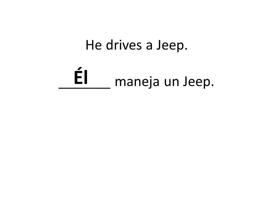 He drives a Jeep. _______ maneja un Jeep.
