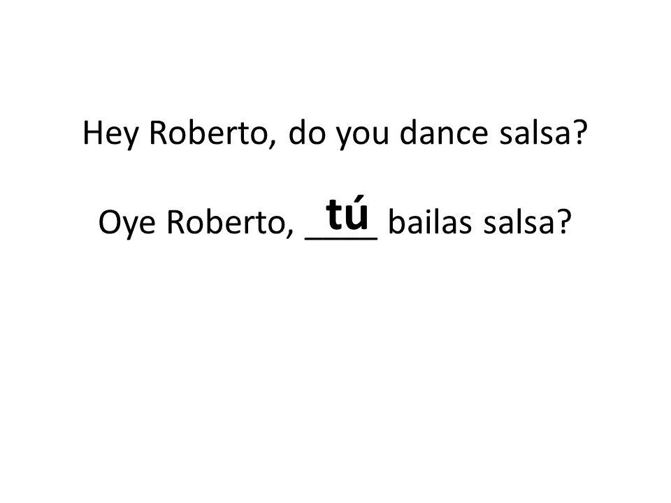 Hey Roberto, do you dance salsa Oye Roberto, ____ bailas salsa