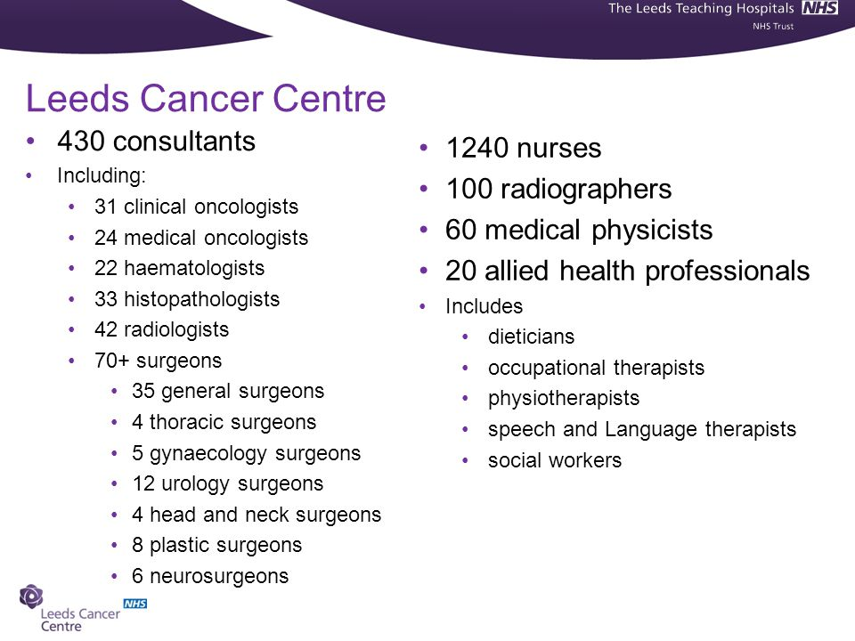 Leeds Cancer Centre 430 consultants 1240 nurses 100 radiographers