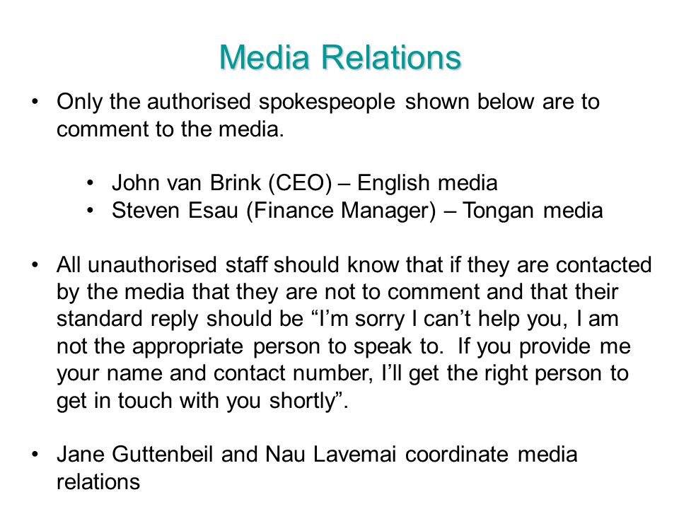 Media Relations Only the authorised spokespeople shown below are to comment to the media. John van Brink (CEO) – English media.