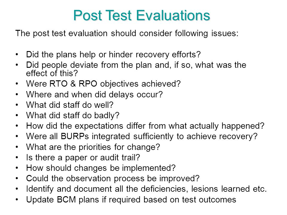 Post Test Evaluations The post test evaluation should consider following issues: Did the plans help or hinder recovery efforts