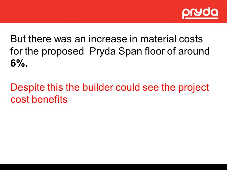 But there was an increase in material costs for the proposed Pryda Span floor of around 6%.