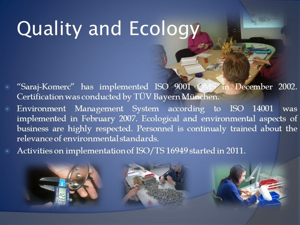 Quality and Ecology Saraj-Komerc has implemented ISO 9001 QMS in December 2002. Certification was conducted by TÜV Bayern München.