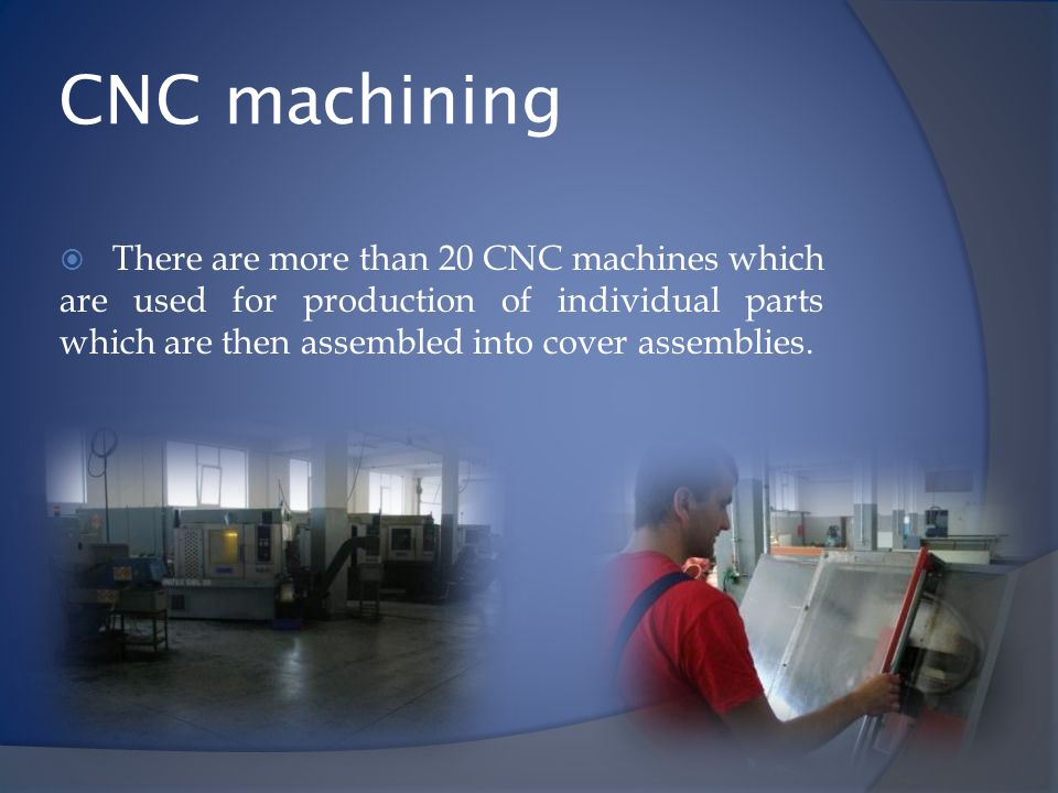 CNC machining There are more than 20 CNC machines which are used for production of individual parts which are then assembled into cover assemblies.