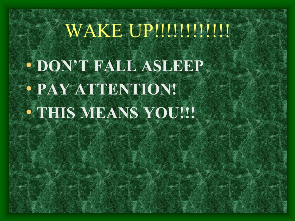 WAKE UP!!!!!!!!!!!! DON'T FALL ASLEEP PAY ATTENTION! THIS MEANS YOU!!!
