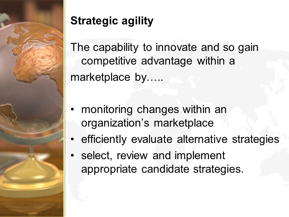 Strategic agility The capability to innovate and so gain competitive advantage within a. marketplace by…..