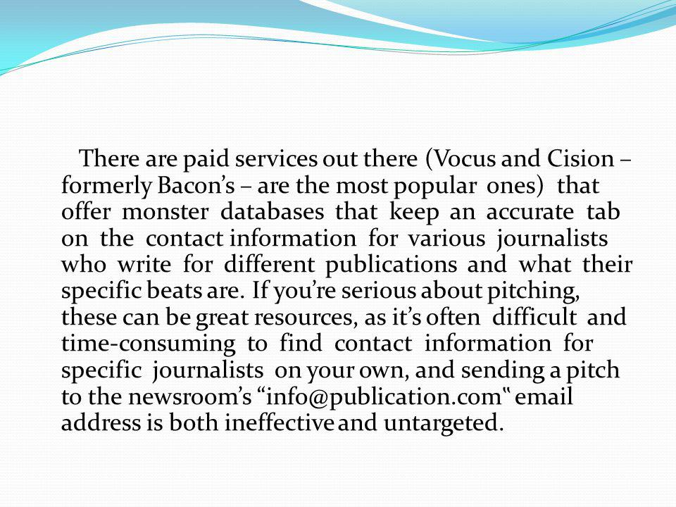 There are paid services out there (Vocus and Cision – formerly Bacon's – are the most popular ones) that offer monster databases that keep an accurate tab on the contact information for various journalists who write for different publications and what their specific beats are.