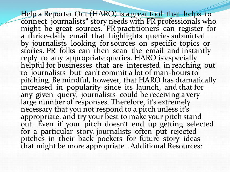 "Help a Reporter Out (HARO) is a great tool that helps to connect journalists"" story needs with PR professionals who might be great sources."