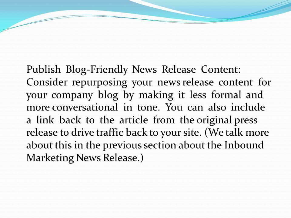 Publish Blog-Friendly News Release Content: Consider repurposing your news release content for your company blog by making it less formal and more conversational in tone.