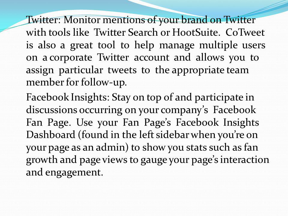 Twitter: Monitor mentions of your brand on Twitter with tools like Twitter Search or HootSuite. CoTweet is also a great tool to help manage multiple users on a corporate Twitter account and allows you to assign particular tweets to the appropriate team member for follow-up.