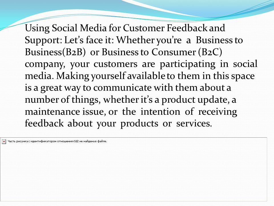 Using Social Media for Customer Feedback and Support: Let's face it: Whether you're a Business to Business(B2B) or Business to Consumer (B2C) company, your customers are participating in social media.