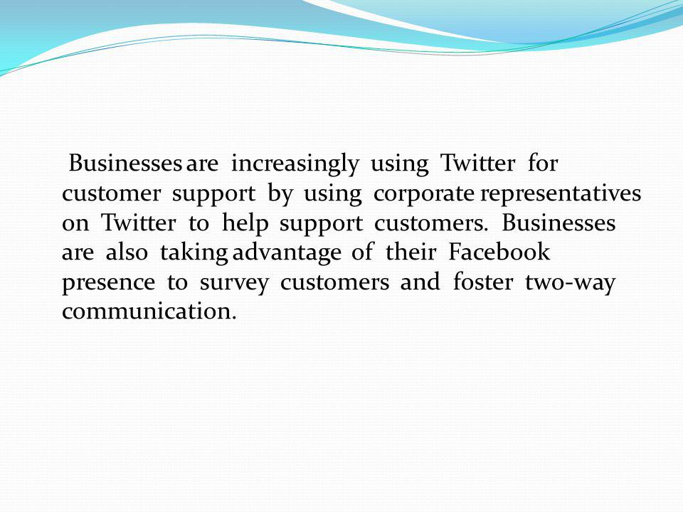 Businesses are increasingly using Twitter for customer support by using corporate representatives on Twitter to help support customers.