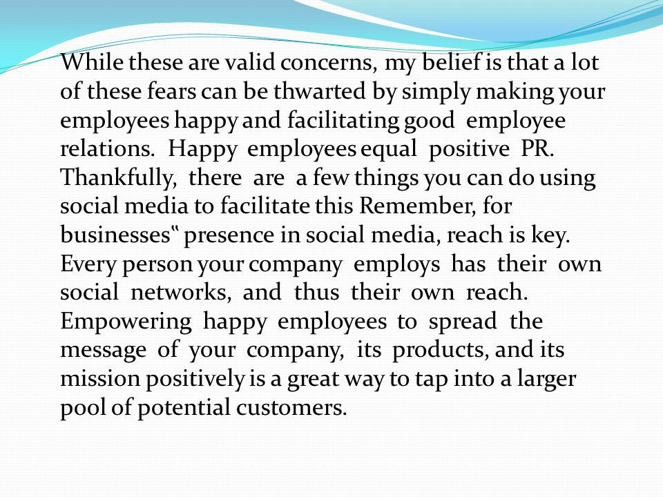 While these are valid concerns, my belief is that a lot of these fears can be thwarted by simply making your employees happy and facilitating good employee relations.