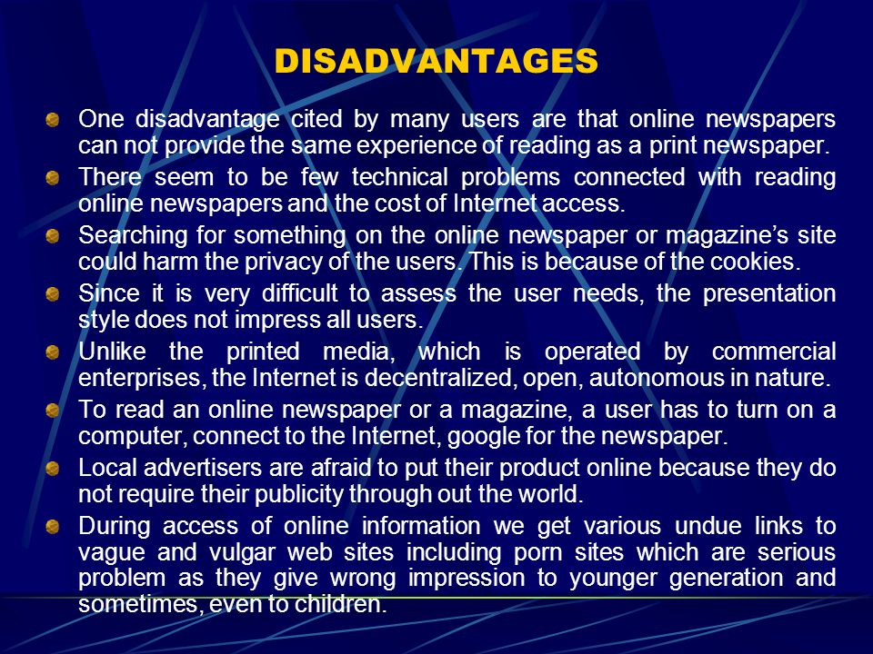 DISADVANTAGES One disadvantage cited by many users are that online newspapers can not provide the same experience of reading as a print newspaper.