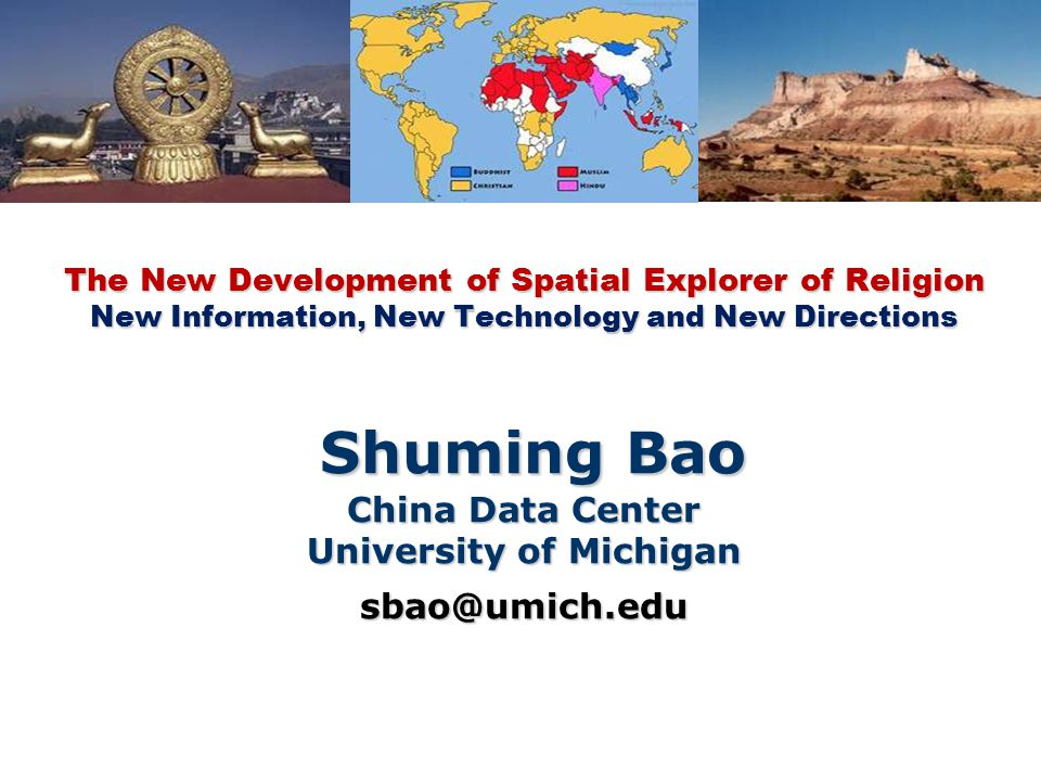 The New Development of Spatial Explorer of Religion New Information, New Technology and New Directions Shuming Bao China Data Center University of Michigan sbao@umich.edu