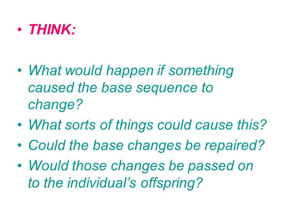 THINK: What would happen if something caused the base sequence to change What sorts of things could cause this