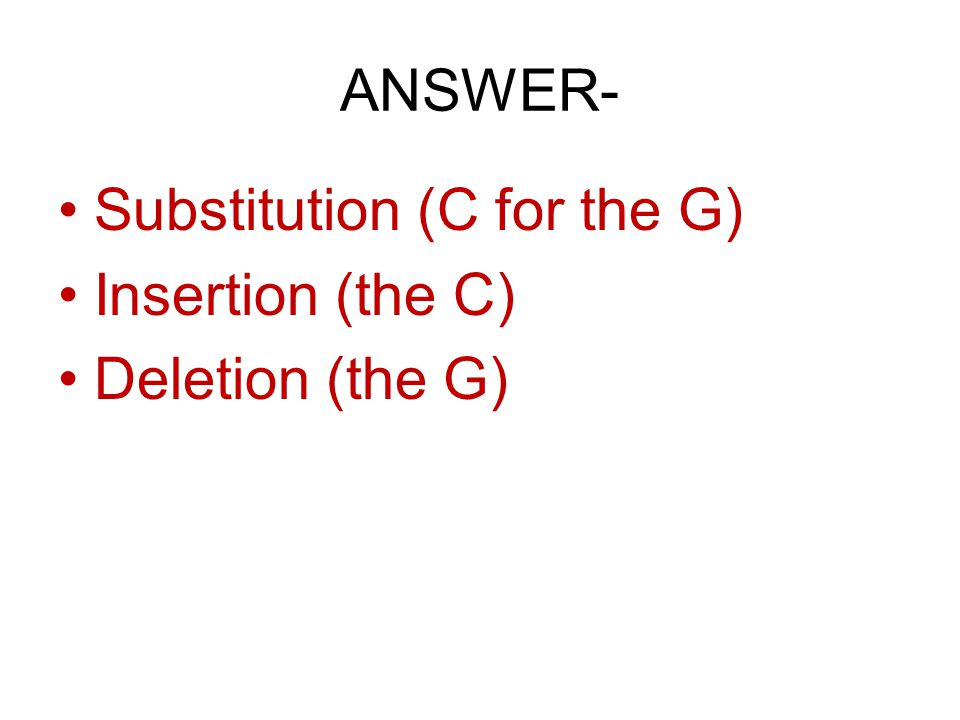 ANSWER- Substitution (C for the G) Insertion (the C) Deletion (the G)