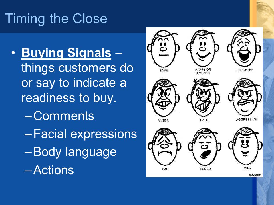 Timing the Close Buying Signals – things customers do or say to indicate a readiness to buy. Comments.