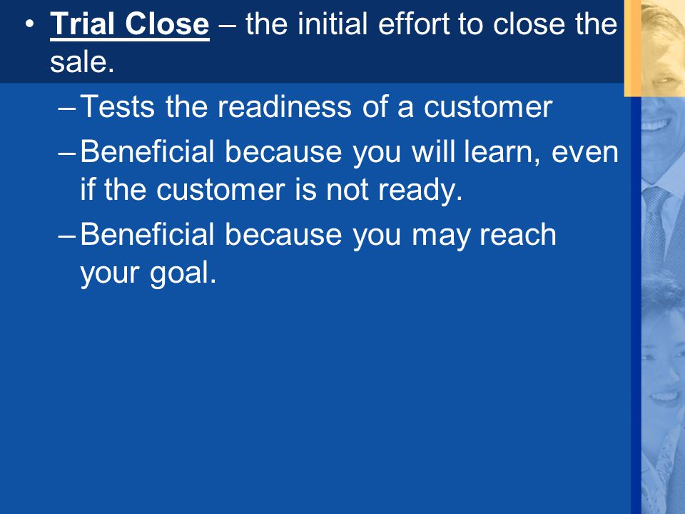 Trial Close – the initial effort to close the sale.