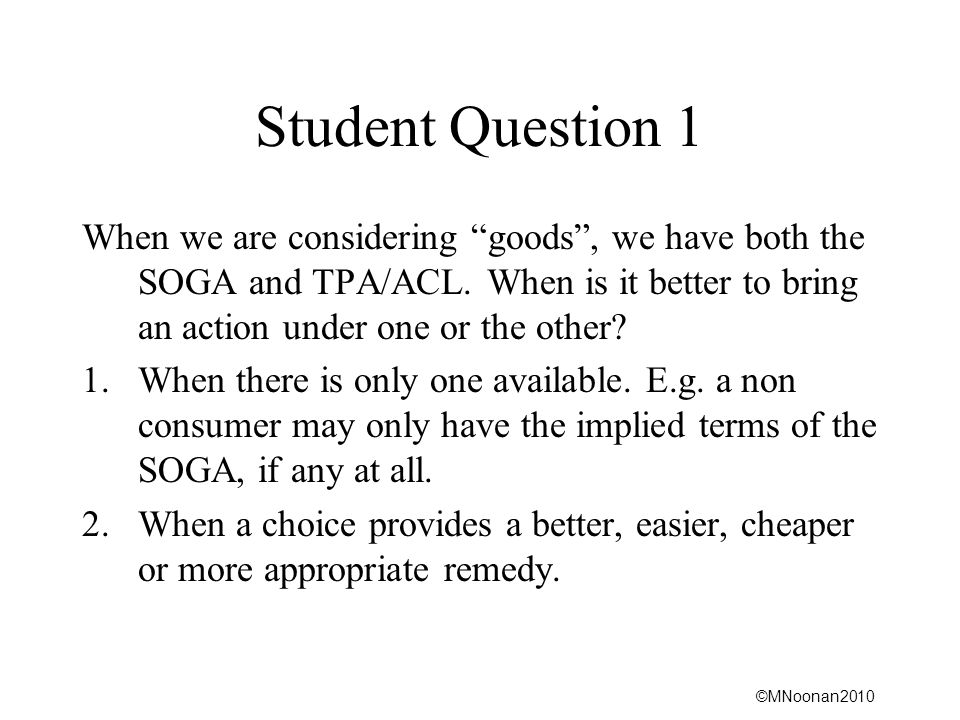 Student Question 1 When we are considering goods , we have both the SOGA and TPA/ACL. When is it better to bring an action under one or the other