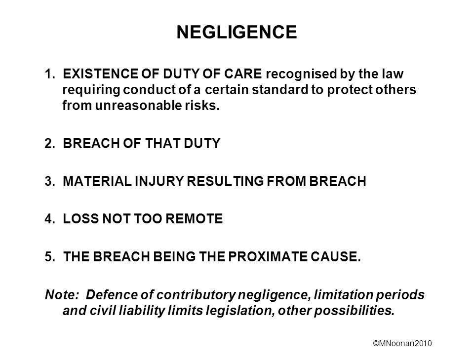 NEGLIGENCE 1. EXISTENCE OF DUTY OF CARE recognised by the law requiring conduct of a certain standard to protect others from unreasonable risks.
