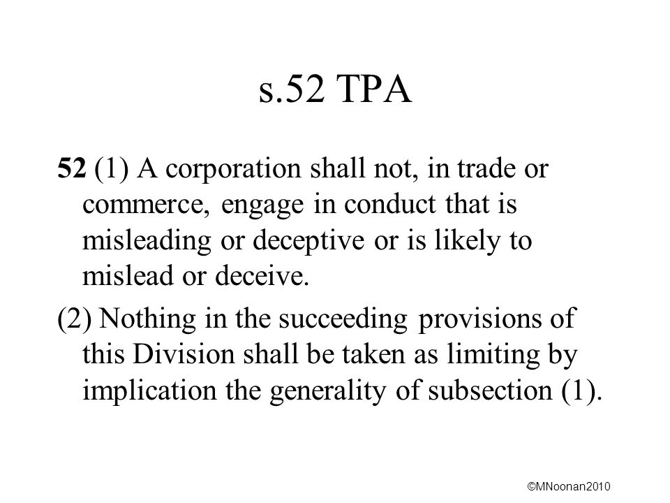 s.52 TPA 52 (1) A corporation shall not, in trade or commerce, engage in conduct that is misleading or deceptive or is likely to mislead or deceive.