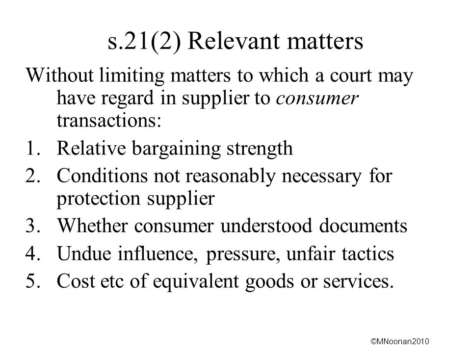 s.21(2) Relevant matters Without limiting matters to which a court may have regard in supplier to consumer transactions: